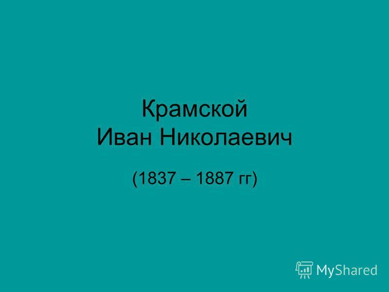 Крамской Иван Николаевич (1837 – 1887 гг)