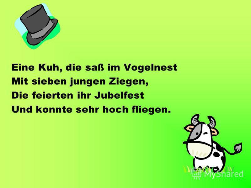 Eine Kuh, die saß im Vogelnest Mit sieben jungen Ziegen, Die feierten ihr Jubelfest Und konnte sehr hoch fliegen.