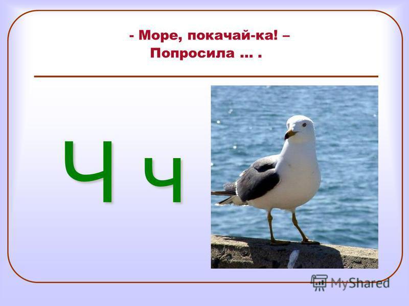 - Море, покачай-ка! – Попросила …. Ч ч Ч ч