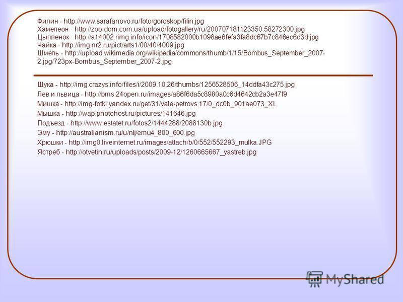 Щука - http://img.crazys.info/files/i/2009.10.26/thumbs/1256528506_14ddfa43c275. jpg Лев и львица - http://bms.24open.ru/images/a86f6da5c8980a0c6d4642cb2a3e47f9 Мишка - http://img-fotki.yandex.ru/get/31/vale-petrovs.17/0_dc0b_901ae073_XL Мышка - http