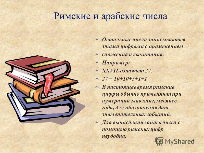 Римские и арабские числа Остальные числа записываются этими цифрами с применением сложения и вычитания. Например; ХХVII-означает 27. 27 = 10+10+5+1+1 В настоящее время римские цифры обычно применяют при нумерации глав книг, месяцев года, для обозначе