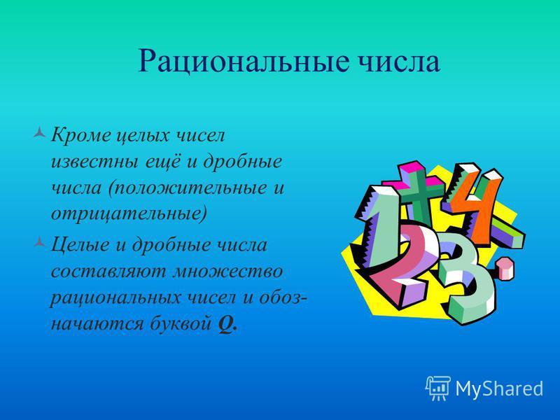 Рациональные числа Кроме целых чисел известны ещё и дробные числа (положительные и отрицательные) Целые и дробные числа составляют множество рациональных чисел и обозначаются буквой Q.