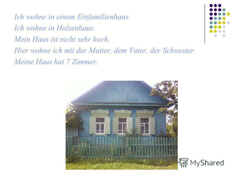 Ich wohne in einem Einfamilienhaus. Ich wohne in Holzenhaus. Mein Haus ist nicht sehr hoch. Hier wohne ich mit der Mutter, dem Vater, der Schwester. Meine Haus hat 7 Zimmer.