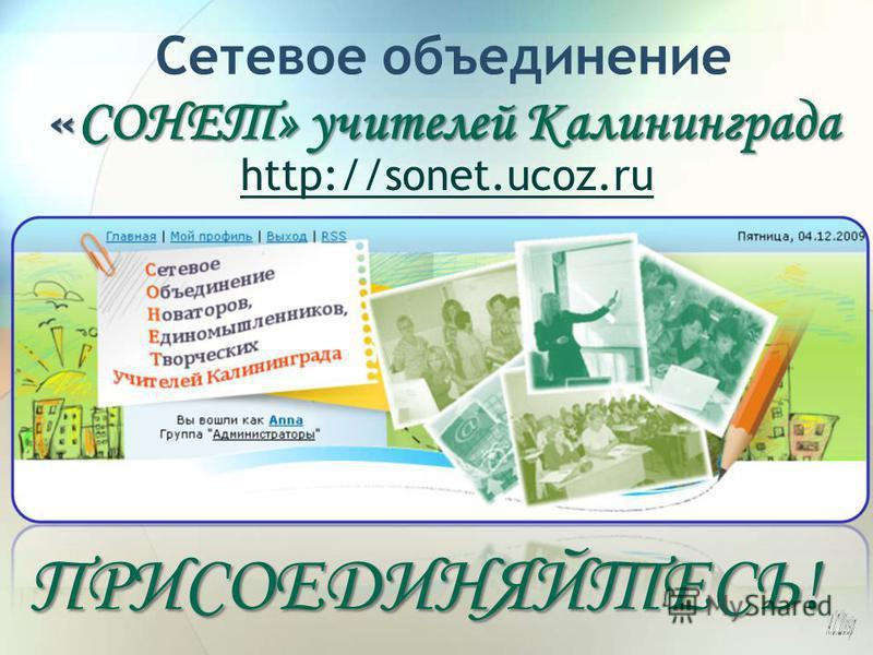 « СОНЕТ» учителей Калининграда Сетевое объединение « СОНЕТ» учителей Калининграда http://sonet.ucoz.ruПРИСОЕДИНЯЙТЕСЬ!
