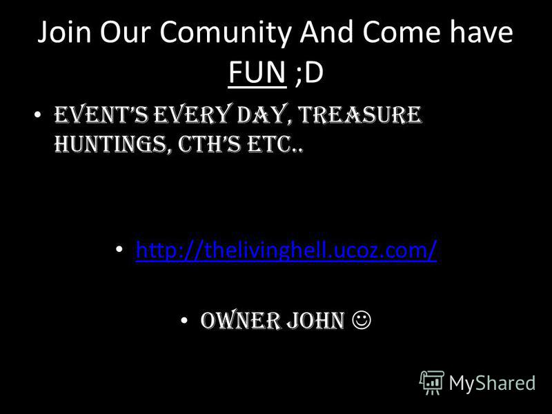 Join Our Comunity And Come have FUN ;D Events Every Day, Treasure Huntings, Cths etc.. http://thelivinghell.ucoz.com/ Owner John