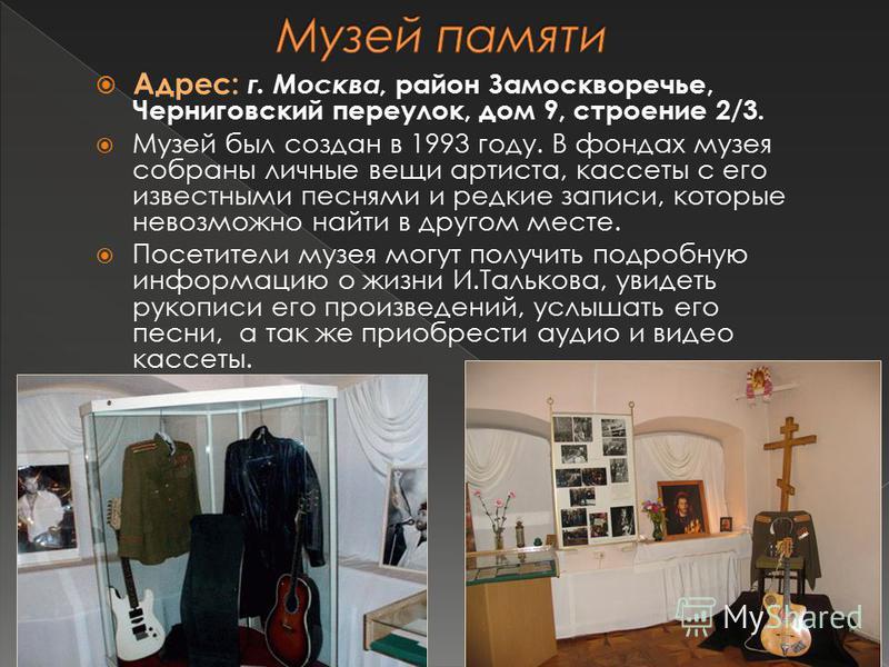 Адрес: г. Москва, район Замоскворечье, Черниговский переулок, дом 9, строение 2/3. Музей был создан в 1993 году. В фондах музея собраны личные вещи артиста, кассеты с его известными песнями и редкие записи, которые невозможно найти в другом месте. По