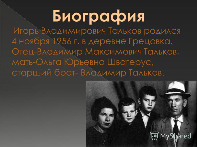 Игорь Владимирович Тальков родился 4 ноября 1956 г. в деревне Грецовка. Отец-Владимир Максимович Тальков, мать-Ольга Юрьевна Швагерус, старший брат- Владимир Тальков.
