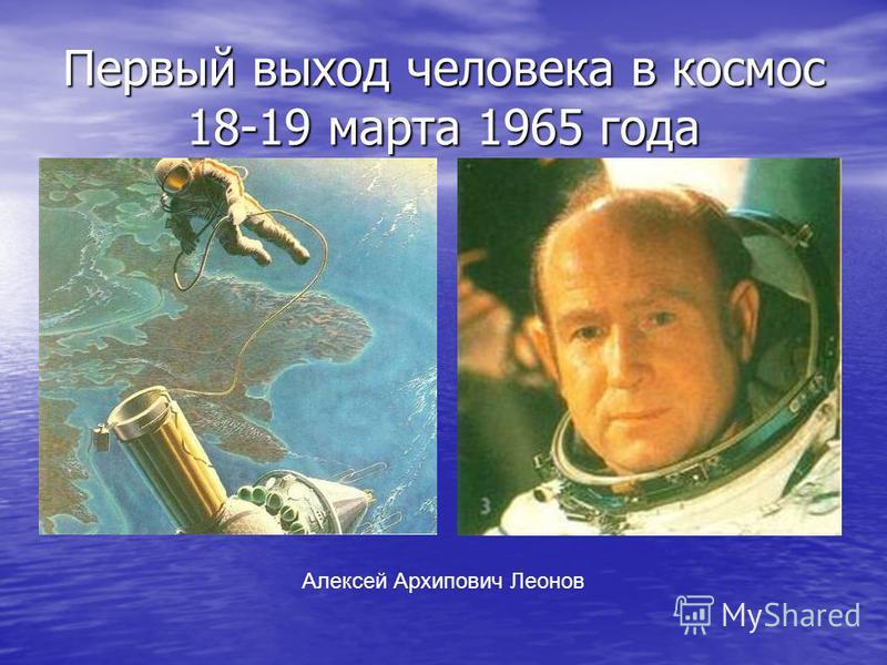 Первый выход человека в космос 18-19 марта 1965 года Алексей Архипович Леонов