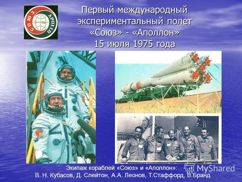 Первый международный экспериментальный полет «Союз» - «Аполлон» 15 июля 1975 года Экипаж кораблей «Союз» и «Аполлон»: В. Н. Кубасов, Д. Слейтон, А.А. Леонов, Т.Стаффорд, В.Бранд