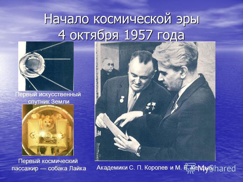 Начало космической эры 4 октября 1957 года Первый искусственный спутник Земли Первый космический пассажир собака Лайка Академики С. П. Королев и М. В. Келдыш