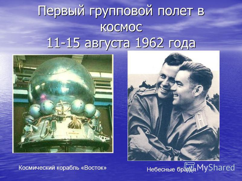 Первый групповой полет в космос 11-15 августа 1962 года Небесные братья Космический корабль «Восток»