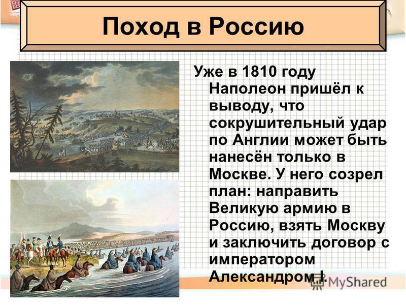 Уже в 1810 году Наполеон пришёл к выводу, что сокрушительный удар по Англии может быть нанесён только в Москве. У него созрел план: направить Великую армию в Россию, взять Москву и заключить договор с императором Александром I. Поход в Россию