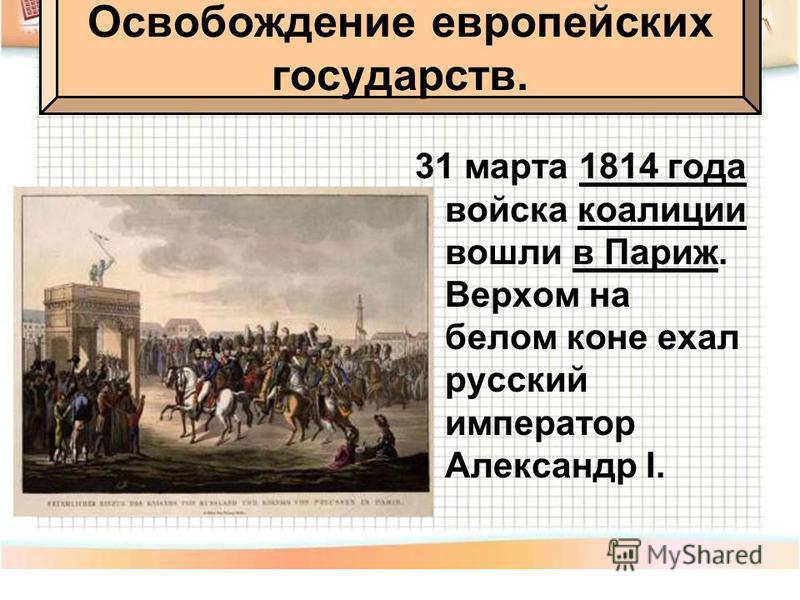 31 марта 1814 года войска коалиции вошли в Париж. Верхом на белом коне ехал русский император Александр I. Освобождение европейских государств.