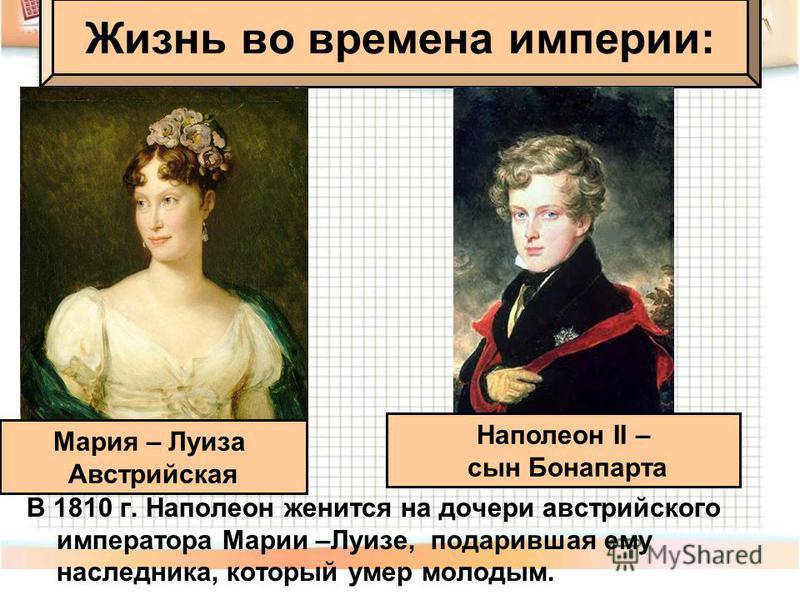 В 1810 г. Наполеон женится на дочери австрийского императора Марии –Луизе, подарившая ему наследника, который умер молодым. Жизнь во времена империи: Мария – Луиза Австрийская Наполеон II – сын Бонапарта