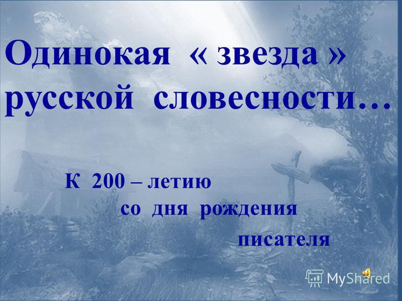 К 200 – летию со дня рождения писателя Одинокая « звезда » русской словесности…