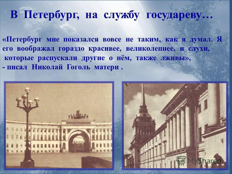 В Петербург, на службу государеву… «Петербург мне показался вовсе не таким, как я думал. Я его воображал гораздо красивее, великолепнее, и слухи, которые распускали другие о нём, также лживы», - писал Николай Гоголь матери.