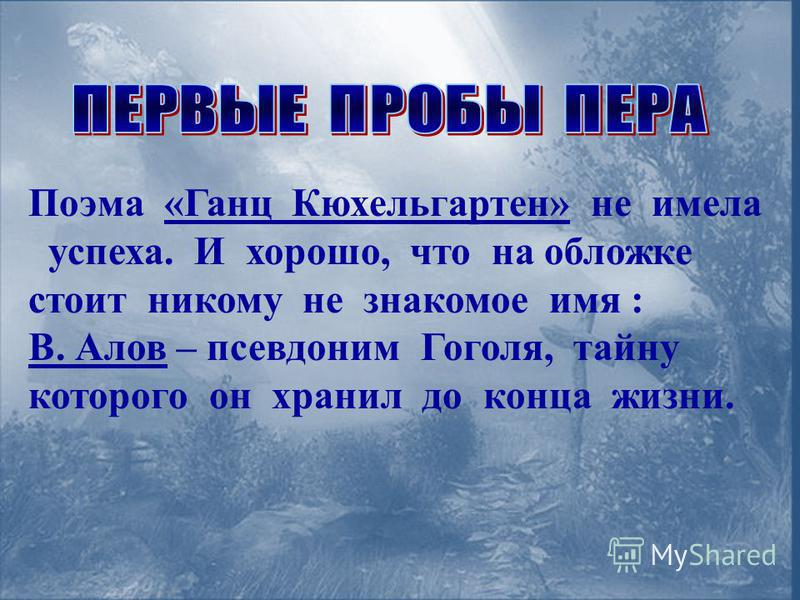 Поэма «Ганц Кюхельгартен» не имела успеха. И хорошо, что на обложке стоит никому не знакомое имя : В. Алов – псевдоним Гоголя, тайну которого он хранил до конца жизни.
