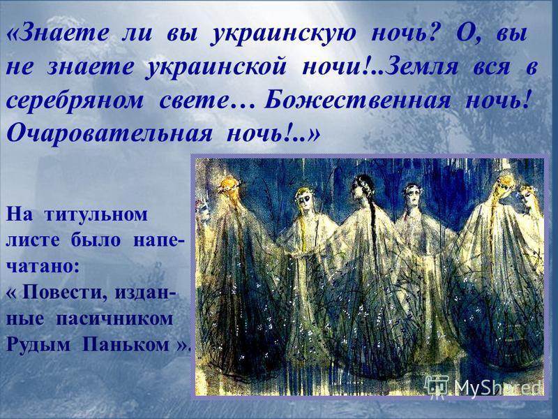 «Знаете ли вы украинскую ночь? О, вы не знаете украинской ночи!..Земля вся в серебряном свете… Божественная ночь! Очаровательная ночь!..» На титульном листе было напечатано: « Повести, изданные пасичником Рудым Паньком ».