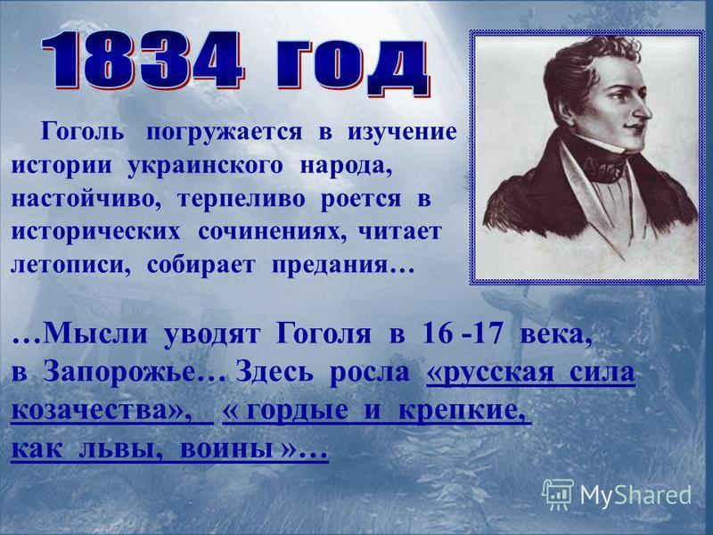 Гоголь погружается в изучение истории украинского народа, настойчиво, терпеливо роется в исторических сочинениях, читает летописи, собирает предания… …Мысли уводят Гоголя в 16 -17 века, в Запорожье… Здесь росла «русская сила казачества», « гордые и к