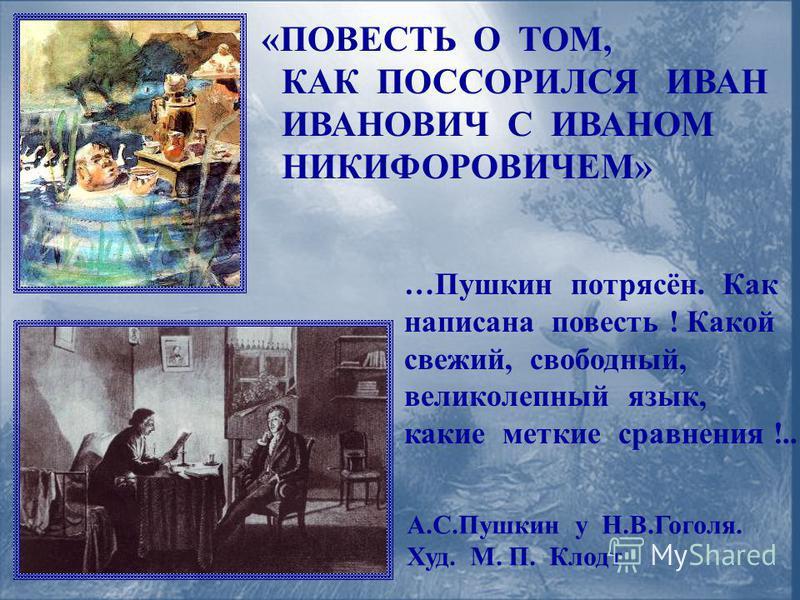 «ПОВЕСТЬ О ТОМ, КАК ПОССОРИЛСЯ ИВАН ИВАНОВИЧ С ИВАНОМ НИКИФОРОВИЧЕМ» …Пушкин потрясён. Как написана повесть ! Какой свежий, свободный, великолепный язык, какие меткие сравнения !.. А.С.Пушкин у Н.В.Гоголя. Худ. М. П. Клодт