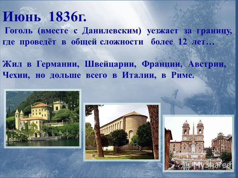 Июнь 1836 г. Гоголь (вместе с Данилевским) уезжает за границу, где проведёт в общей сложности более 12 лет… Жил в Германии, Швейцарии, Франции, Австрии, Чехии, но дольше всего в Италии, в Риме.