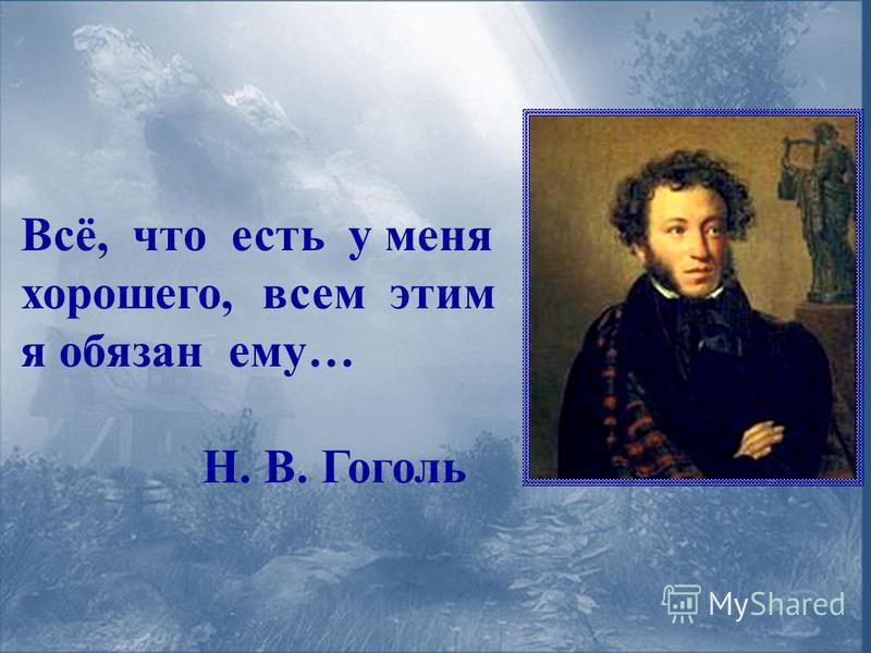 Всё, что есть у меня хорошего, всем этим я обязан ему… Н. В. Гоголь