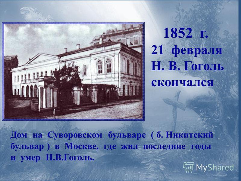 1852 г. 21 февраля Н. В. Гоголь скончался Дом на Суворовском бульваре ( б. Никитский бульвар ) в Москве, где жил последние годы и умер Н.В.Гоголь.