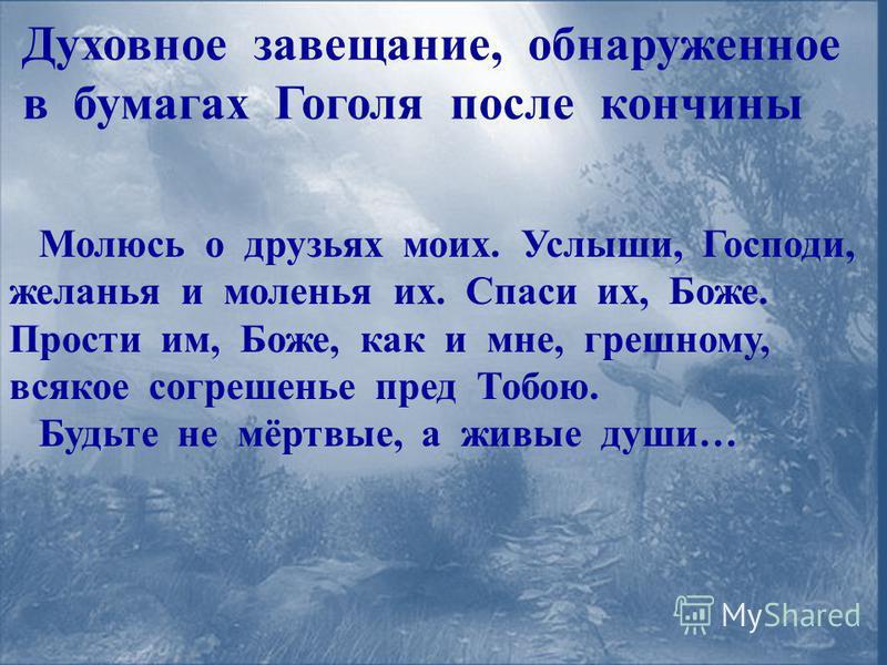 Духовное завещание, обнаруженное в бумагах Гоголя после кончины Молюсь о друзьях моих. Услыши, Господи, желанья и моленья их. Спаси их, Боже. Прости им, Боже, как и мне, грешному, всякое согрешенье пред Тобою. Будьте не мёртвые, а живые души…