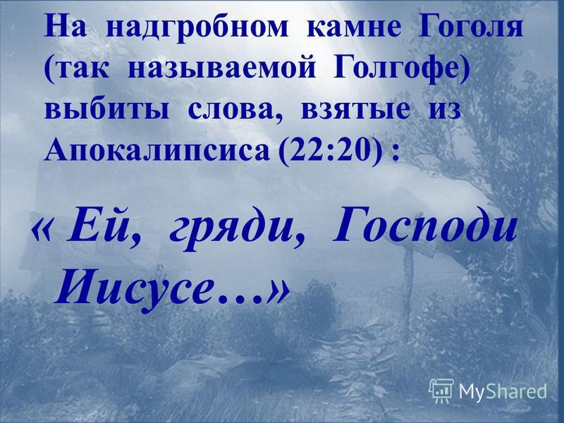На надгробном камне Гоголя (так называемой Голгофе) выбиты слова, взятые из Апокалипсиса (22:20) : « Ей, гряди, Господи Иисусе…»