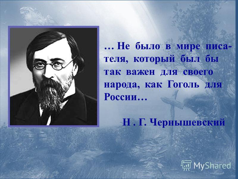 … Не было в мире писателя, который был бы так важен для своего народа, как Гоголь для России… Н. Г. Чернышевский