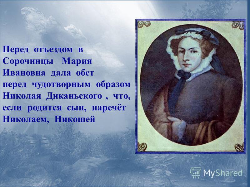 Перед отъездом в Сорочинцы Мария Ивановна дала обет перед чудотворным образом Николая Диканьского, что, если родится сын, наречёт Николаем, Никошей