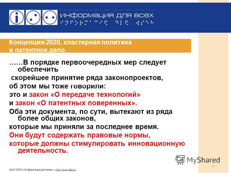 Сайт МОО «Информация для всех» – http://www.ifap.ru 15 Концепция 2020, кластерная политика и патентное дело ……В порядке первоочередных мер следует обеспечить скорейшее принятие ряда законопроектов, об этом мы тоже говорили: это и закон «О передаче те
