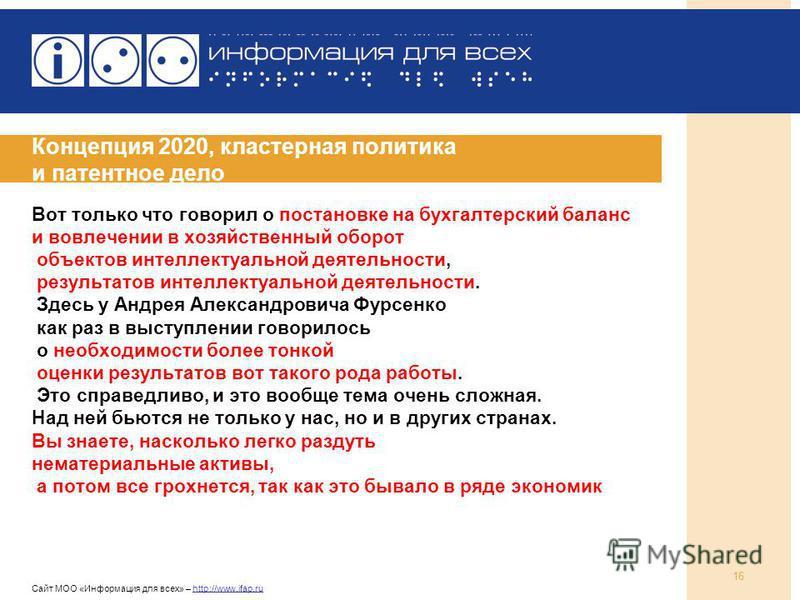 Сайт МОО «Информация для всех» – http://www.ifap.ru 16 Концепция 2020, кластерная политика и патентное дело Вот только что говорил о постановке на бухгалтерский баланс и вовлечении в хозяйственный оборот объектов интеллектуальной деятельности, резуль