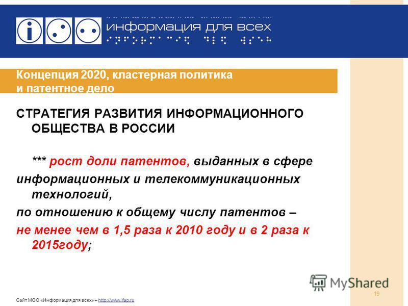 Сайт МОО «Информация для всех» – http://www.ifap.ru 19 Концепция 2020, кластерная политика и патентное дело СТРАТЕГИЯ РАЗВИТИЯ ИНФОРМАЦИОННОГО ОБЩЕСТВА В РОССИИ *** рост доли патентов, выданных в сфере информационных и телекоммуникационных технологий