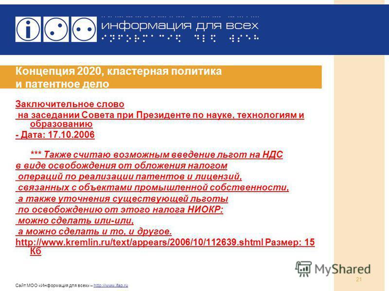 Сайт МОО «Информация для всех» – http://www.ifap.ru 21 Концепция 2020, кластерная политика и патентное дело Заключительное слово на заседании Совета при Президенте по науке, технологиям и образованию - Дата: 17.10.2006 *** Также считаю возможным введ