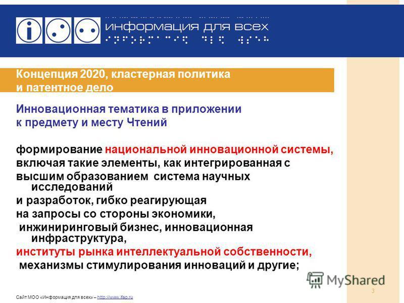 Сайт МОО «Информация для всех» – http://www.ifap.ru 3 Концепция 2020, кластерная политика и патентное дело Инновационная тематика в приложении к предмету и месту Чтений формирование национальной инновационной системы, включая такие элементы, как инте