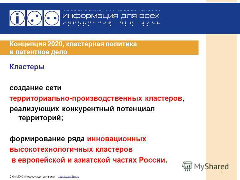 Сайт МОО «Информация для всех» – http://www.ifap.ru 5 Концепция 2020, кластерная политика и патентное дело Кластеры создание сети территориально-производственных кластеров, реализующих конкурентный потенциал территорий; формирование ряда инновационны