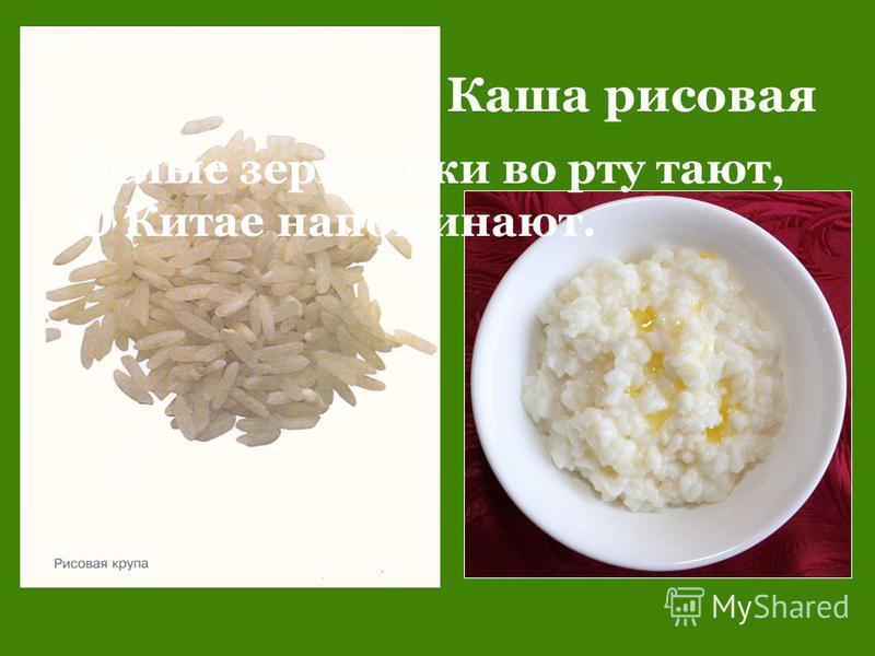 Каша рисовая Белые зернышки во рту тают, О Китае напоминают.