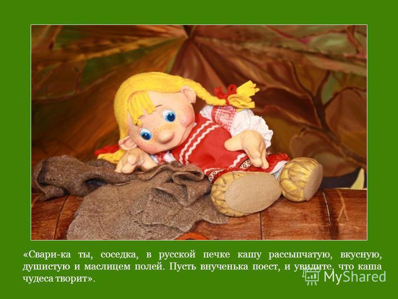 «Свари-ка ты, соседка, в русской печке кашу рассыпчатую, вкусную, душистую и маслицем полей. Пусть внученька поест, и увидите, что каша чудеса творит».