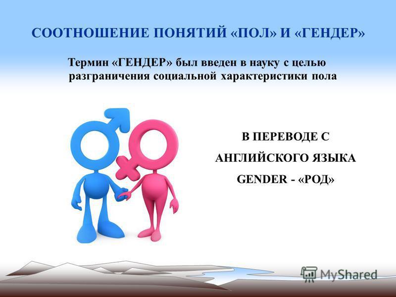 СООТНОШЕНИЕ ПОНЯТИЙ «ПОЛ» И «ГЕНДЕР» Термин «ГЕНДЕР» был введен в науку с целью разграничения социальной характеристики пола В ПЕРЕВОДЕ С АНГЛИЙСКОГО ЯЗЫКА GENDER - «РОД»