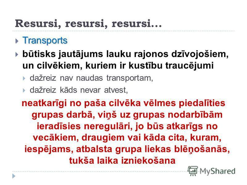 Resursi, resursi, resursi... Transports Transports būtisks jautājums lauku rajonos dzīvojošiem, un cilvēkiem, kuriem ir kustību traucējumi dažreiz nav naudas transportam, dažreiz kāds nevar atvest, neatkarīgi no paša cilvēka vēlmes piedalīties grupas