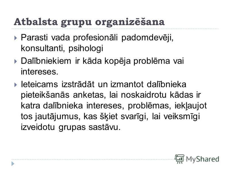 Atbalsta grupu organizēšana Parasti vada profesionāli padomdevēji, konsultanti, psihologi Dalībniekiem ir kāda kopēja problēma vai intereses. Ieteicams izstrādāt un izmantot dalībnieka pieteikšanās anketas, lai noskaidrotu kādas ir katra dalībnieka i
