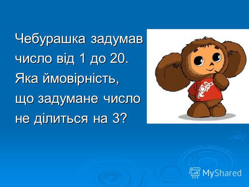 Чебурашка задумав число від 1 до 20. Яка ймовірність, що задумане число не ділиться на 3?