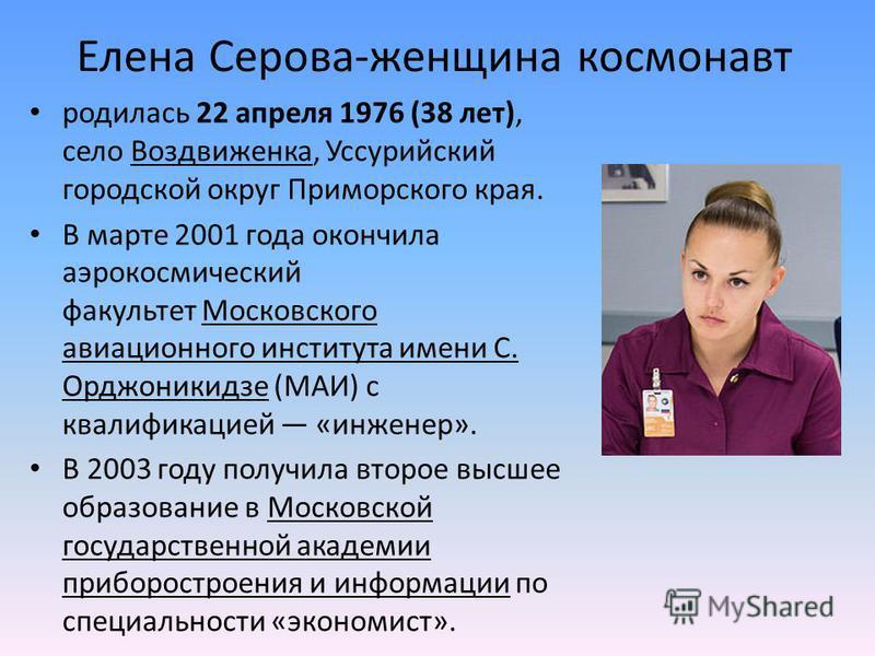 Елена Серова-женщина космонавт родилась 22 апреля 1976 (38 лет), село Воздвиженка, Уссурийский городской округ Приморского края. В марте 2001 года окончила аэрокосмический факультет Московского авиационного института имени С. Орджоникидзе (МАИ) с ква