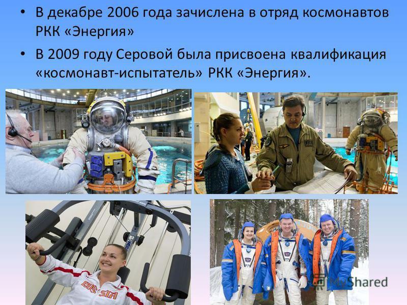 В декабре 2006 года зачислена в отряд космонавтов РКК «Энергия» В 2009 году Серовой была присвоена квалификация «космонавт-испытатель» РКК «Энергия».