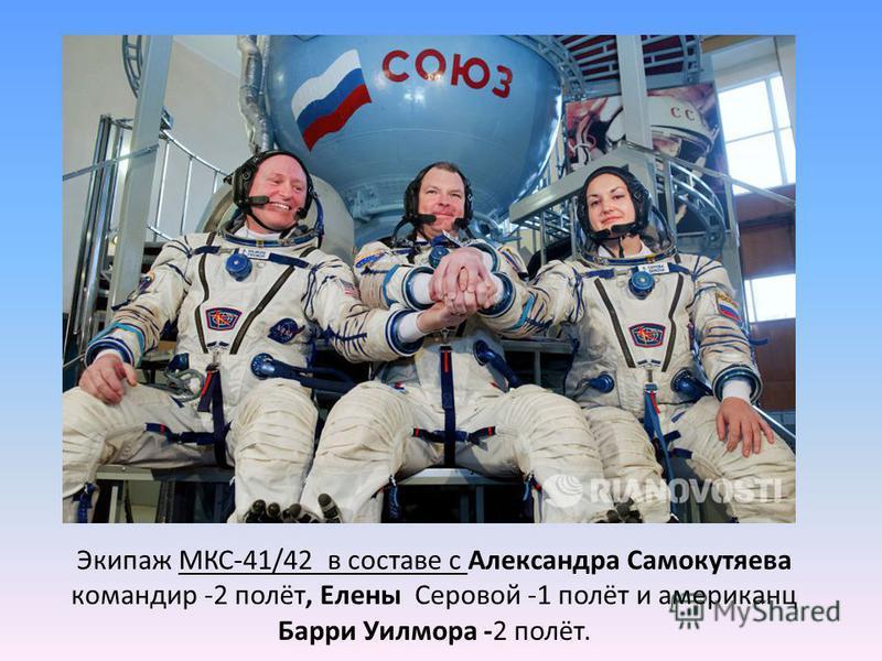 Экипаж МКС-41/42 в составе с Александра Самокутяева командир -2 полёт, Елены Серовой -1 полёт и американцы Барри Уилмора -2 полёт.