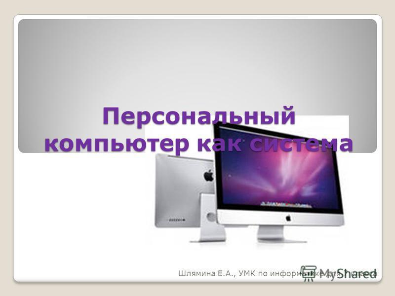Персональный компьютер как система Шлямина Е.А., УМК по информатике для 7 класса
