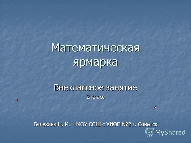 Математическая ярмарка Внеклассное занятие 2 класс Балезина Н. И. – МОУ СОШ с УИОП 2 г. Советск