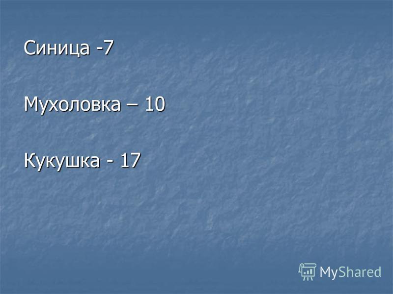Синица -7 Мухоловка – 10 Кукушка - 17