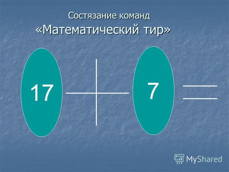 Состязание команд «Математический тир» Состязание команд «Математический тир» 17 7